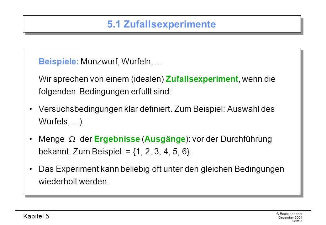 Kapitel 5 © Beutelspacher Dezember 2004 Seite 14 Beispiele Zweimaliges Würfeln Augensumme ist 9: {X = 9} Augensumme ist mindestens 10: {X = 10} + {X = 11} + {X = 12} Augensumme ist höchstens 5: {X = 2} + {X = 3} + {X = 4} + {X = 5}.