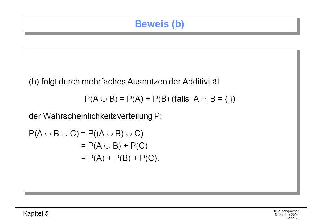 Kapitel 5 © Beutelspacher Dezember 2004 Seite 30 Beweis (b) (b) folgt durch mehrfaches Ausnutzen der Additivität P(A B) = P(A) + P(B) (falls A B = { }