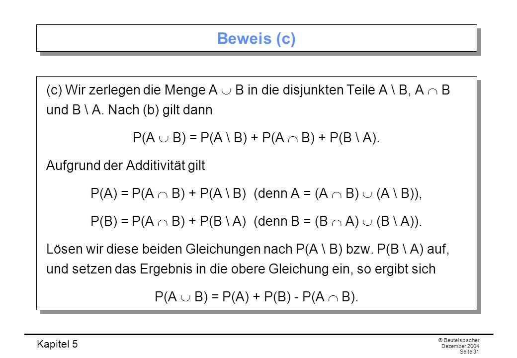 Kapitel 5 © Beutelspacher Dezember 2004 Seite 31 Beweis (c) (c) Wir zerlegen die Menge A B in die disjunkten Teile A \ B, A B und B \ A. Nach (b) gilt