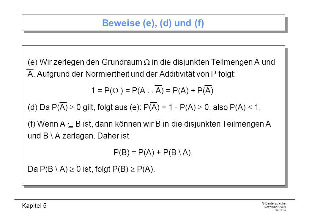 Kapitel 5 © Beutelspacher Dezember 2004 Seite 32 Beweise (e), (d) und (f) (e) Wir zerlegen den Grundraum in die disjunkten Teilmengen A und A. Aufgrun