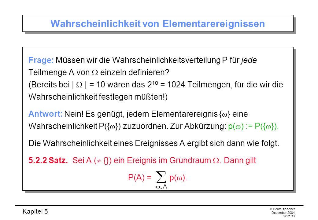 Kapitel 5 © Beutelspacher Dezember 2004 Seite 33 Wahrscheinlichkeit von Elementarereignissen Frage: Müssen wir die Wahrscheinlichkeitsverteilung P für