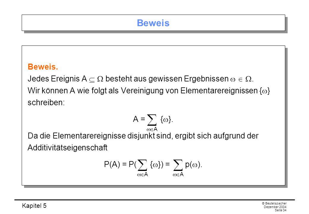 Kapitel 5 © Beutelspacher Dezember 2004 Seite 34 Beweis Beweis. Jedes Ereignis A besteht aus gewissen Ergebnissen. Wir können A wie folgt als Vereinig