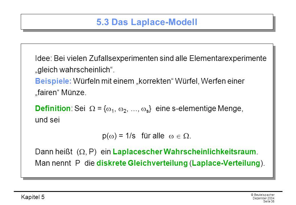 Kapitel 5 © Beutelspacher Dezember 2004 Seite 35 5.3 Das Laplace-Modell Idee: Bei vielen Zufallsexperimenten sind alle Elementarexperimente gleich wah