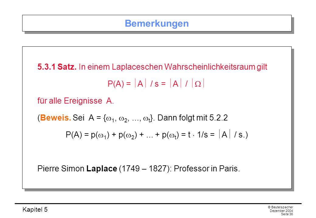 Kapitel 5 © Beutelspacher Dezember 2004 Seite 36 Bemerkungen 5.3.1 Satz. In einem Laplaceschen Wahrscheinlichkeitsraum gilt P(A) = A / s = A / für all