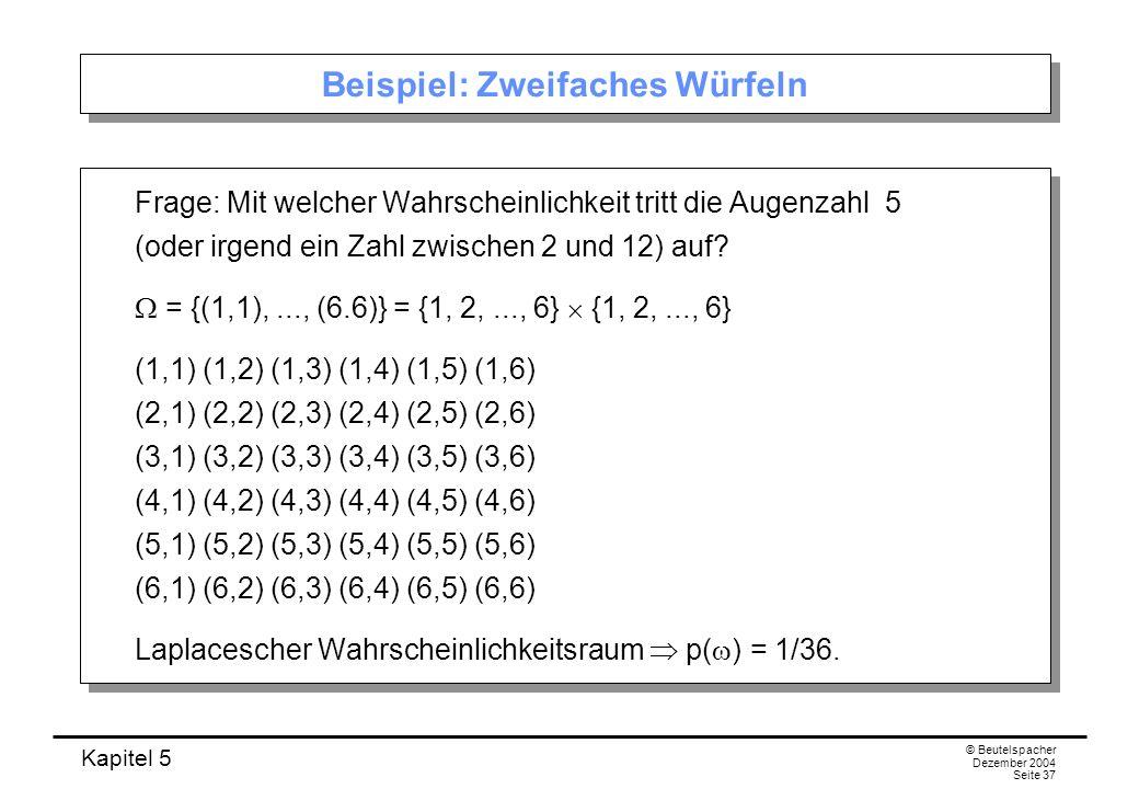 Kapitel 5 © Beutelspacher Dezember 2004 Seite 37 Beispiel: Zweifaches Würfeln Frage: Mit welcher Wahrscheinlichkeit tritt die Augenzahl 5 (oder irgend