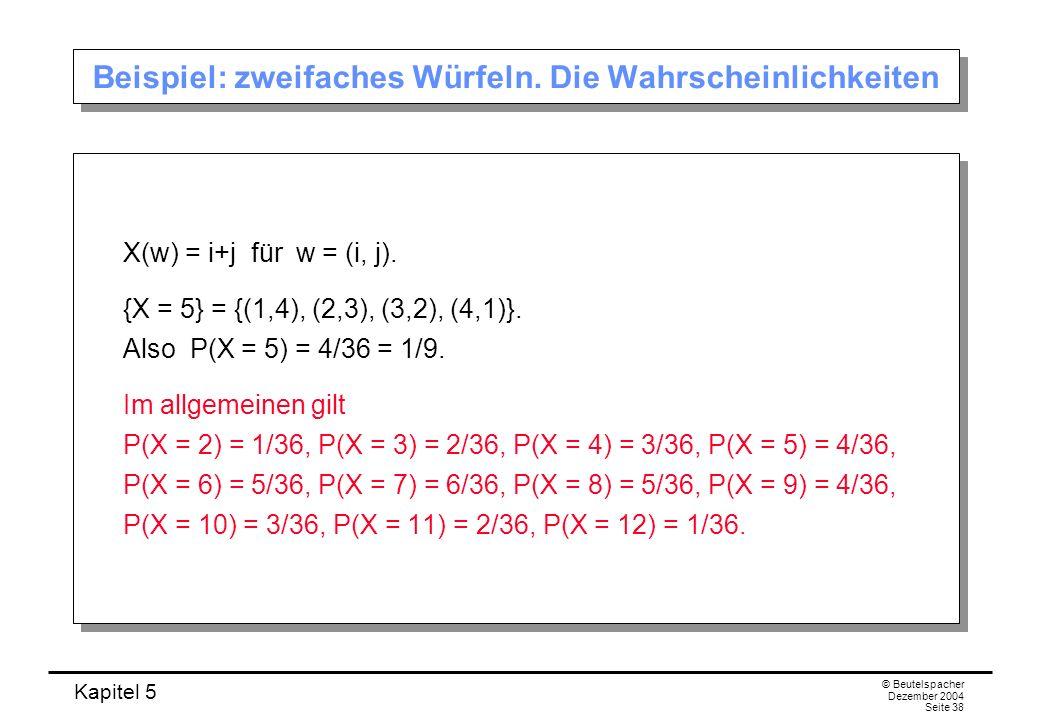 Kapitel 5 © Beutelspacher Dezember 2004 Seite 38 Beispiel: zweifaches Würfeln. Die Wahrscheinlichkeiten X(w) = i+j für w = (i, j). {X = 5} = {(1,4), (