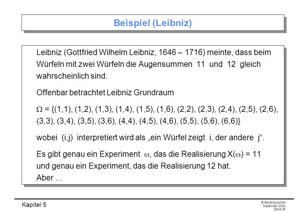 Kapitel 5 © Beutelspacher Dezember 2004 Seite 39 Beispiel (Leibniz) Leibniz (Gottfried Wilhelm Leibniz, 1646 – 1716) meinte, dass beim Würfeln mit zwe