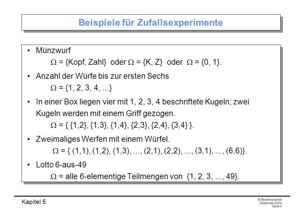 Kapitel 5 © Beutelspacher Dezember 2004 Seite 4 Beispiele für Zufallsexperimente Münzwurf = {Kopf, Zahl} oder = {K, Z} oder = {0, 1}. Anzahl der Würfe