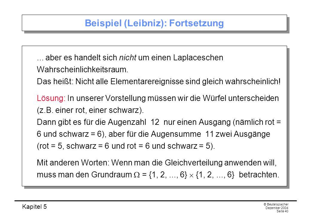 Kapitel 5 © Beutelspacher Dezember 2004 Seite 40 Beispiel (Leibniz): Fortsetzung... aber es handelt sich nicht um einen Laplaceschen Wahrscheinlichkei