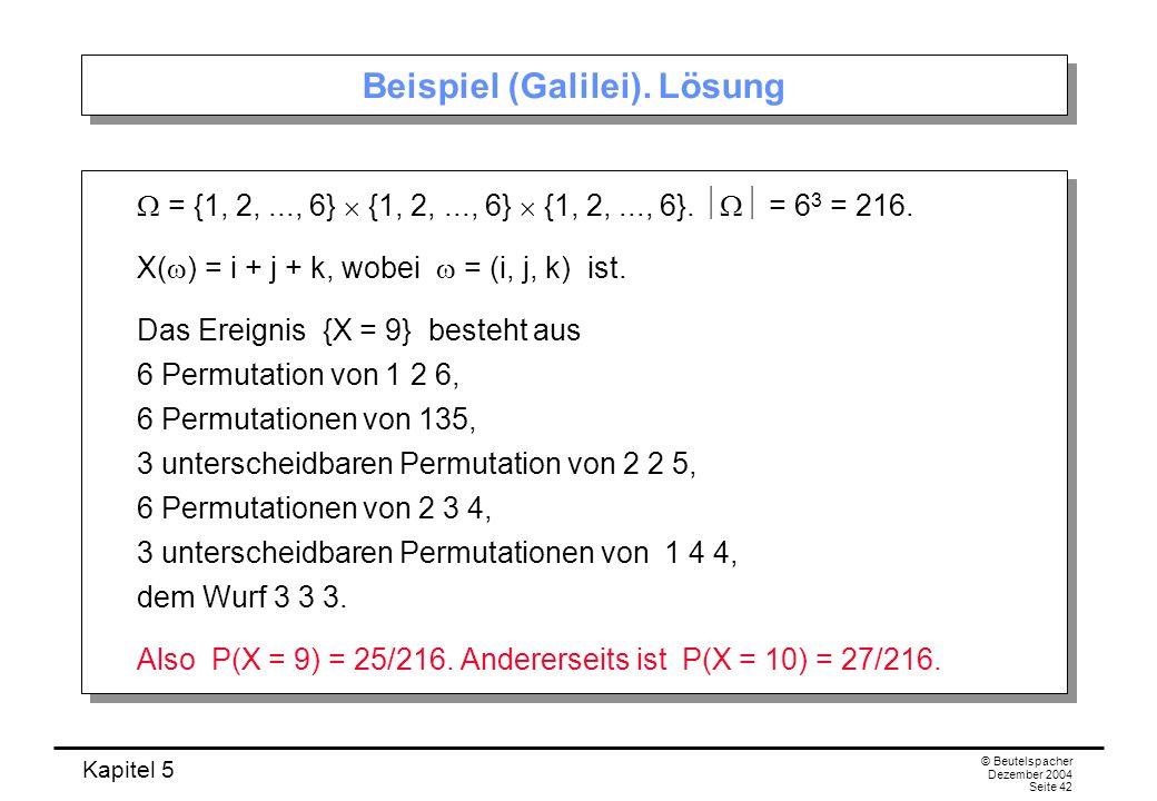 Kapitel 5 © Beutelspacher Dezember 2004 Seite 42 Beispiel (Galilei). Lösung = {1, 2,..., 6} {1, 2,..., 6} {1, 2,..., 6}. = 6 3 = 216. X( ) = i + j + k