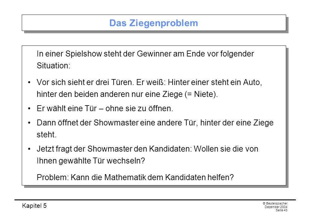Kapitel 5 © Beutelspacher Dezember 2004 Seite 43 Das Ziegenproblem In einer Spielshow steht der Gewinner am Ende vor folgender Situation: Vor sich sie