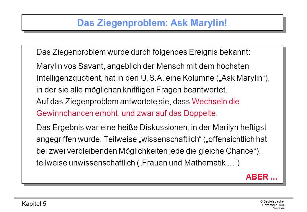 Kapitel 5 © Beutelspacher Dezember 2004 Seite 44 Das Ziegenproblem: Ask Marylin! Das Ziegenproblem wurde durch folgendes Ereignis bekannt: Marylin vos