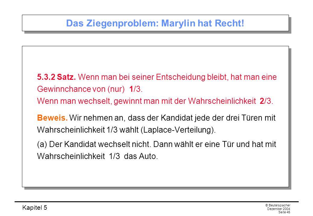 Kapitel 5 © Beutelspacher Dezember 2004 Seite 45 Das Ziegenproblem: Marylin hat Recht! 5.3.2 Satz. Wenn man bei seiner Entscheidung bleibt, hat man ei