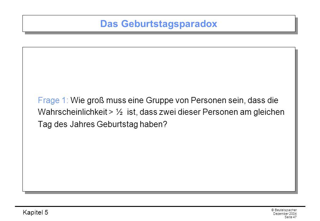 Kapitel 5 © Beutelspacher Dezember 2004 Seite 47 Das Geburtstagsparadox Frage 1: Wie groß muss eine Gruppe von Personen sein, dass die Wahrscheinlichk