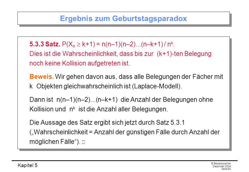Kapitel 5 © Beutelspacher Dezember 2004 Seite 50 Ergebnis zum Geburtstagsparadox 5.3.3 Satz. P(X n k+1) = n(n–1)(n–2)...(n–k+1) / n k. Dies ist die Wa
