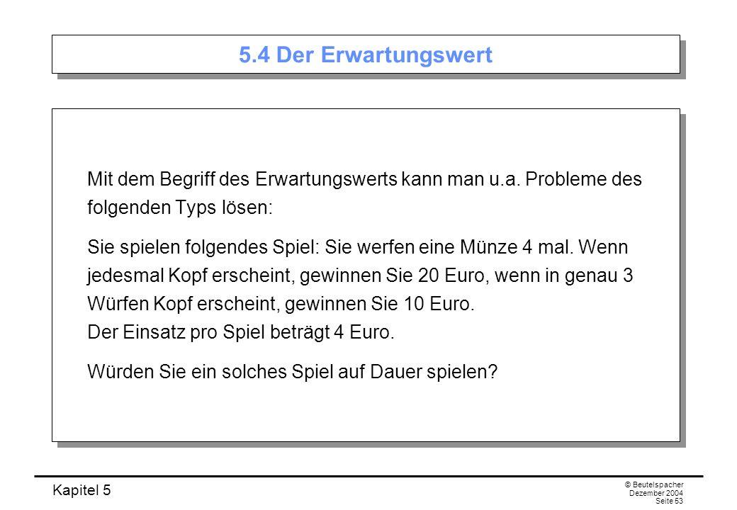 Kapitel 5 © Beutelspacher Dezember 2004 Seite 53 5.4 Der Erwartungswert Mit dem Begriff des Erwartungswerts kann man u.a. Probleme des folgenden Typs
