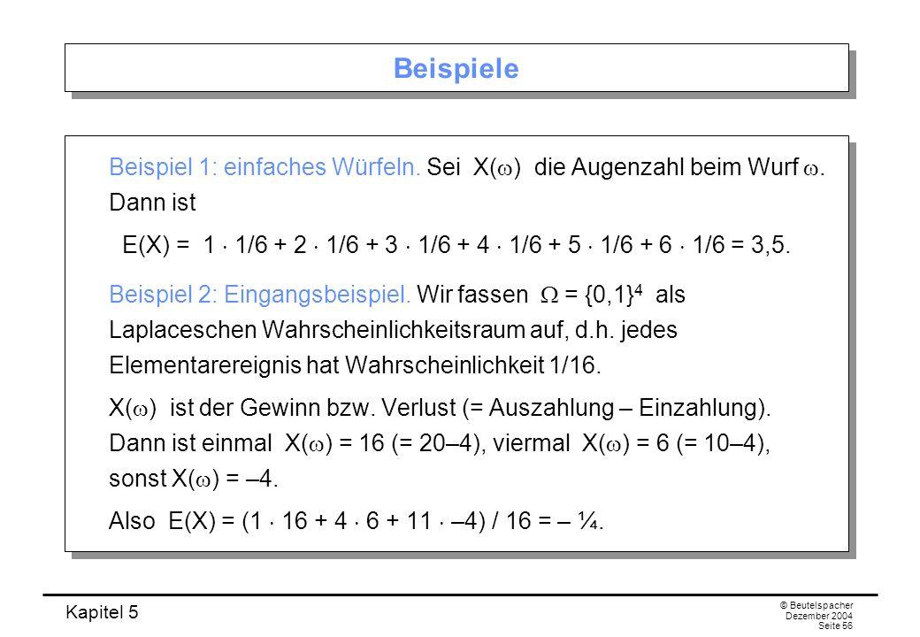 Kapitel 5 © Beutelspacher Dezember 2004 Seite 56 Beispiele Beispiel 1: einfaches Würfeln. Sei X( ) die Augenzahl beim Wurf. Dann ist E(X) = 1 1/6 + 2