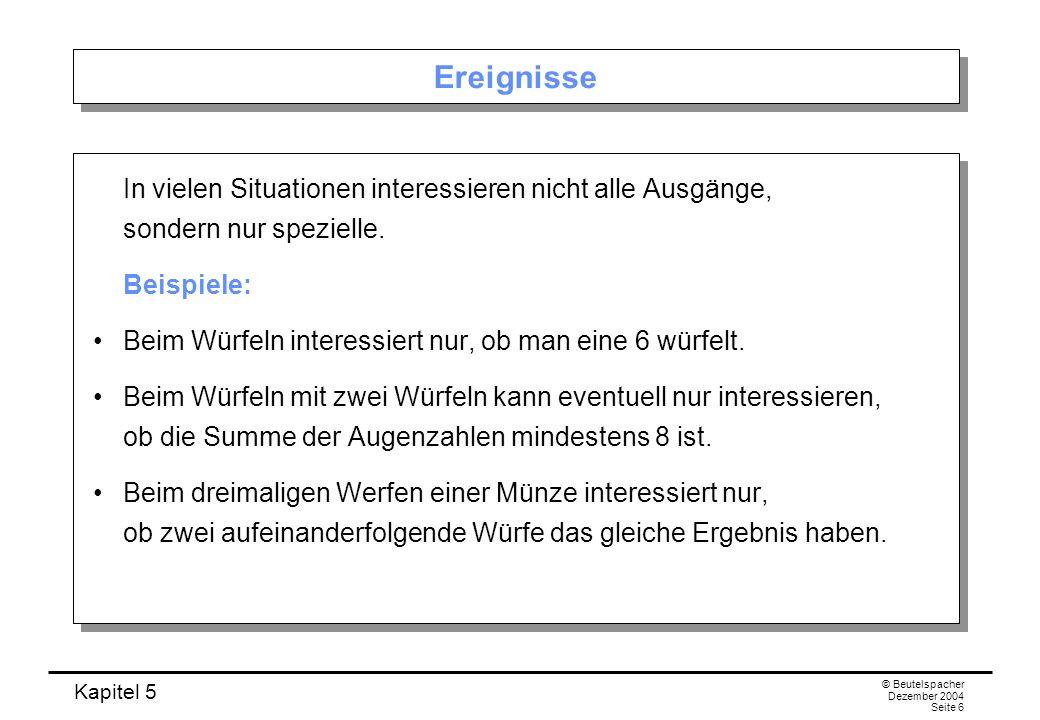 Kapitel 5 © Beutelspacher Dezember 2004 Seite 37 Beispiel: Zweifaches Würfeln Frage: Mit welcher Wahrscheinlichkeit tritt die Augenzahl 5 (oder irgend ein Zahl zwischen 2 und 12) auf.