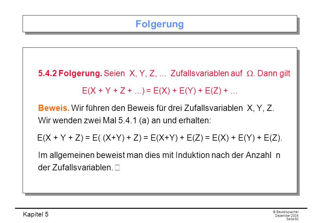 Kapitel 5 © Beutelspacher Dezember 2004 Seite 60 Folgerung 5.4.2 Folgerung. Seien X, Y, Z,... Zufallsvariablen auf. Dann gilt E(X + Y + Z +...) = E(X)