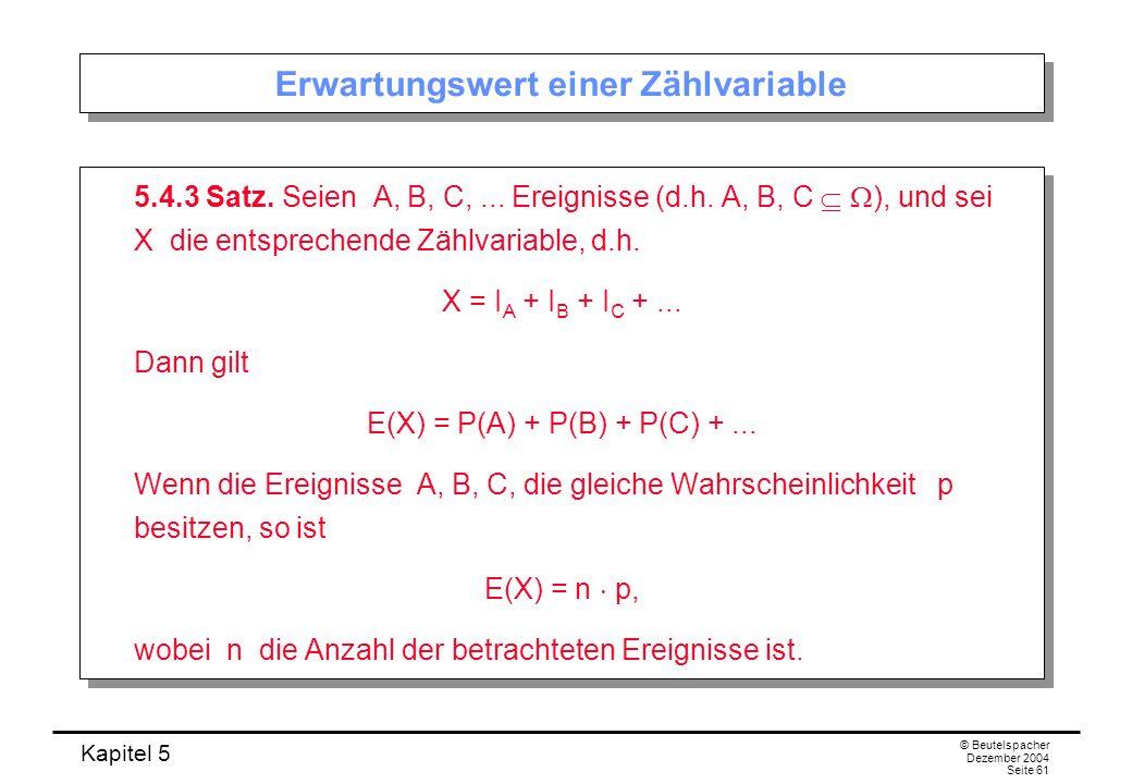 Kapitel 5 © Beutelspacher Dezember 2004 Seite 61 Erwartungswert einer Zählvariable 5.4.3 Satz. Seien A, B, C,... Ereignisse (d.h. A, B, C ), und sei X
