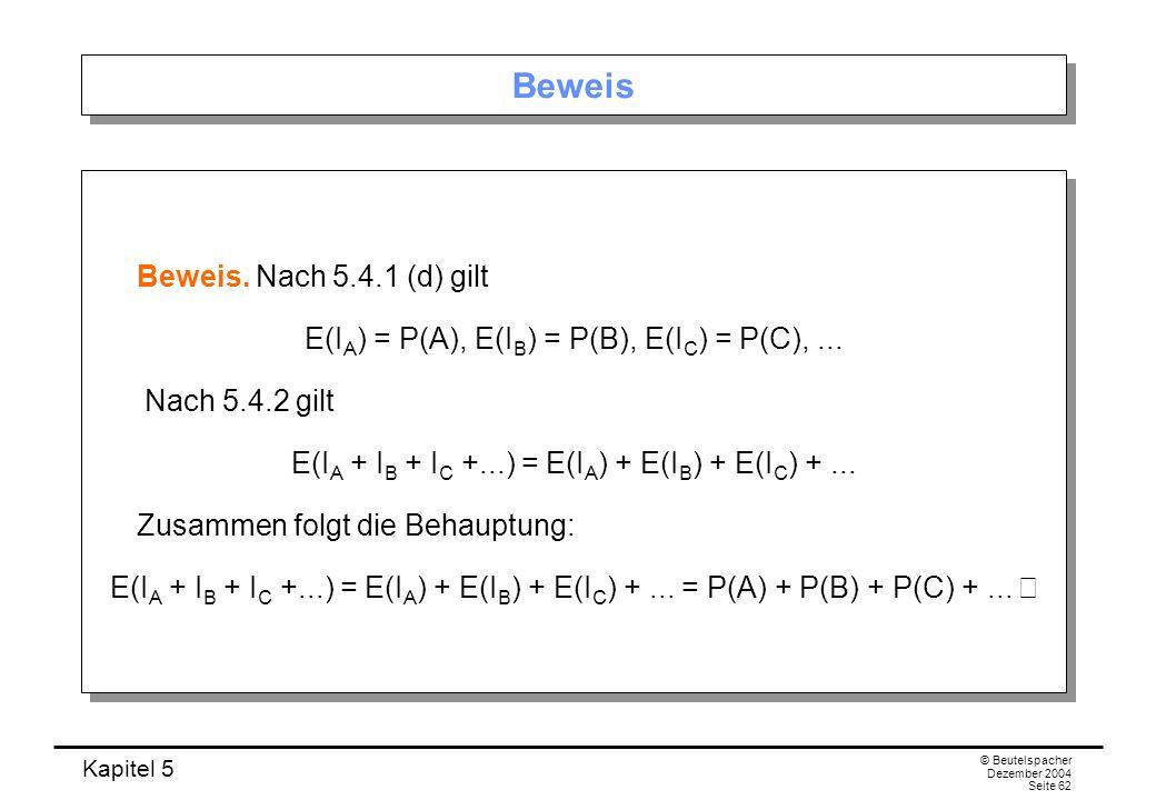 Kapitel 5 © Beutelspacher Dezember 2004 Seite 62 Beweis Beweis. Nach 5.4.1 (d) gilt E(I A ) = P(A), E(I B ) = P(B), E(I C ) = P(C),... Nach 5.4.2 gilt