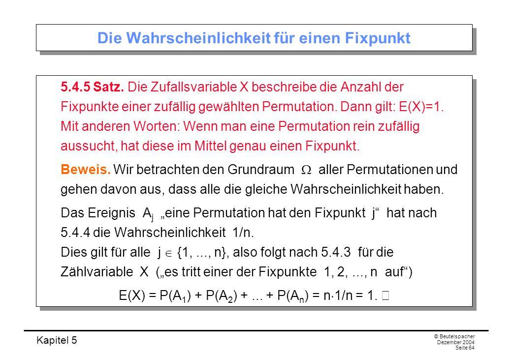 Kapitel 5 © Beutelspacher Dezember 2004 Seite 64 Die Wahrscheinlichkeit für einen Fixpunkt 5.4.5 Satz. Die Zufallsvariable X beschreibe die Anzahl der