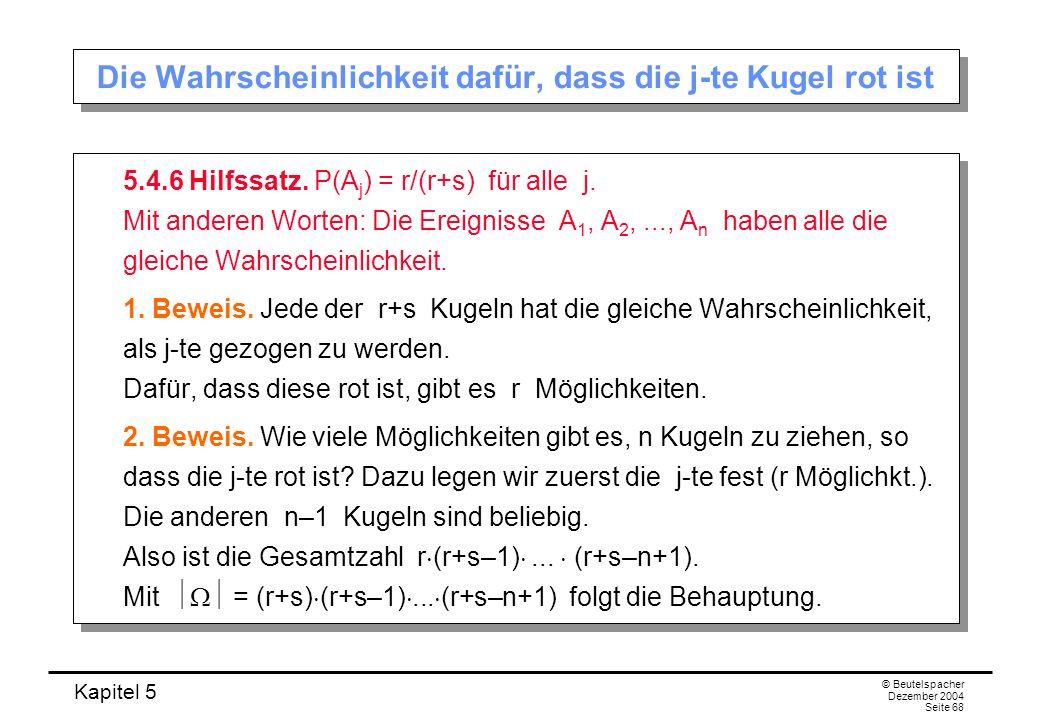 Kapitel 5 © Beutelspacher Dezember 2004 Seite 68 Die Wahrscheinlichkeit dafür, dass die j-te Kugel rot ist 5.4.6 Hilfssatz. P(A j ) = r/(r+s) für alle