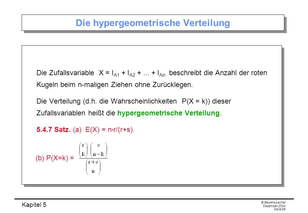 Kapitel 5 © Beutelspacher Dezember 2004 Seite 69 Die hypergeometrische Verteilung Die Zufallsvariable X = I A1 + I A2 +... + I An beschreibt die Anzah