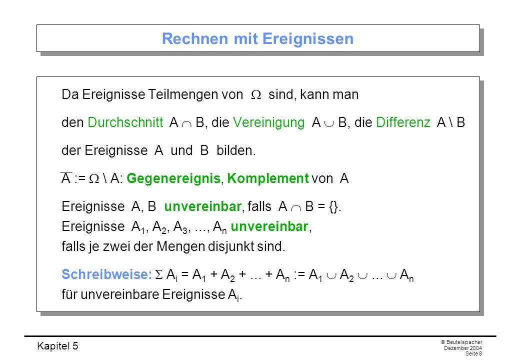 Kapitel 5 © Beutelspacher Dezember 2004 Seite 29 Beweis (a) (a) folgt aus der Additivität P(A B) = P(A) + P(B) (falls A B = { }) und der Normiertheit P( ) = 1 der Wahrscheinlichkeitsverteilung P, wenn wir A = { } und B = setzen: 1 = P( ) = P({ } ) = P({ }) + P( ) = P({ }) + 1, also P({ }) = 0.