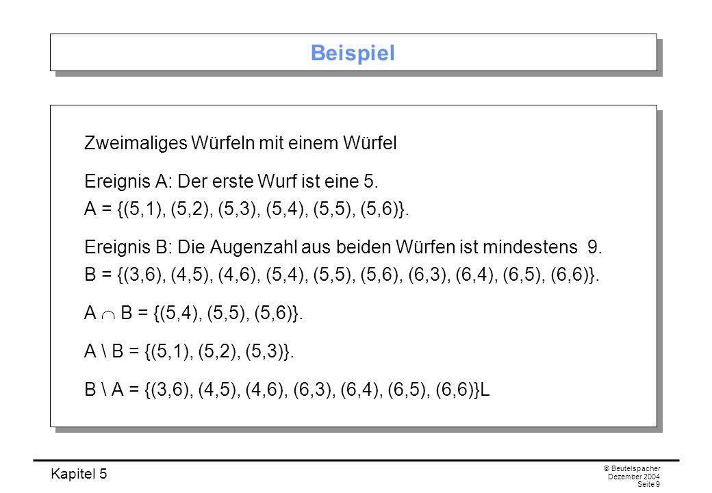 Kapitel 5 © Beutelspacher Dezember 2004 Seite 9 Beispiel Zweimaliges Würfeln mit einem Würfel Ereignis A: Der erste Wurf ist eine 5. A = {(5,1), (5,2)