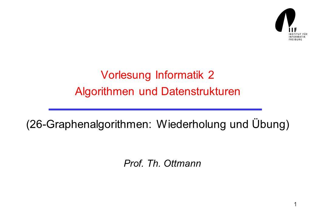 1 Vorlesung Informatik 2 Algorithmen und Datenstrukturen (26-Graphenalgorithmen: Wiederholung und Übung) Prof. Th. Ottmann