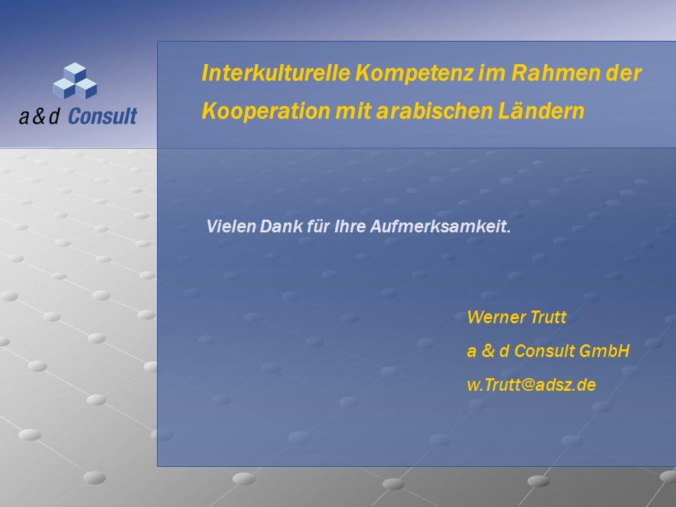 Interkulturelle Kompetenz im Rahmen der Kooperation mit arabischen Ländern Vielen Dank für Ihre Aufmerksamkeit. Werner Trutt a & d Consult GmbH w.Trut