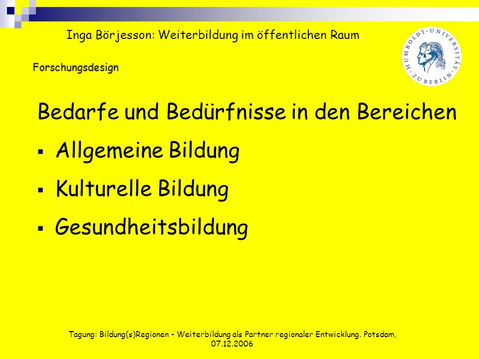 Tagung: Bildung(s)Regionen - Weiterbildung als Partner regionaler Entwicklung. Potsdam, 07.12.2006 Forschungsdesign Bedarfe und Bedürfnisse in den Ber