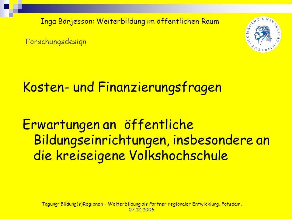 Tagung: Bildung(s)Regionen - Weiterbildung als Partner regionaler Entwicklung. Potsdam, 07.12.2006 Forschungsdesign Kosten- und Finanzierungsfragen Er