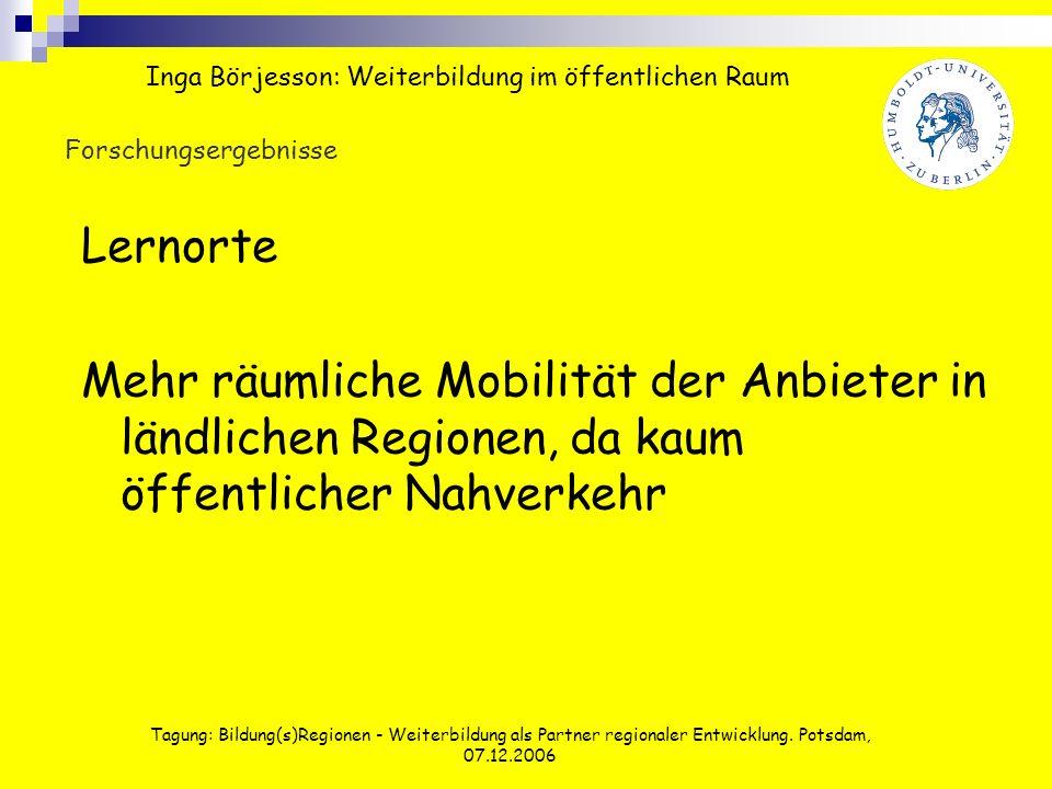 Tagung: Bildung(s)Regionen - Weiterbildung als Partner regionaler Entwicklung. Potsdam, 07.12.2006 Forschungsergebnisse Lernorte Mehr räumliche Mobili