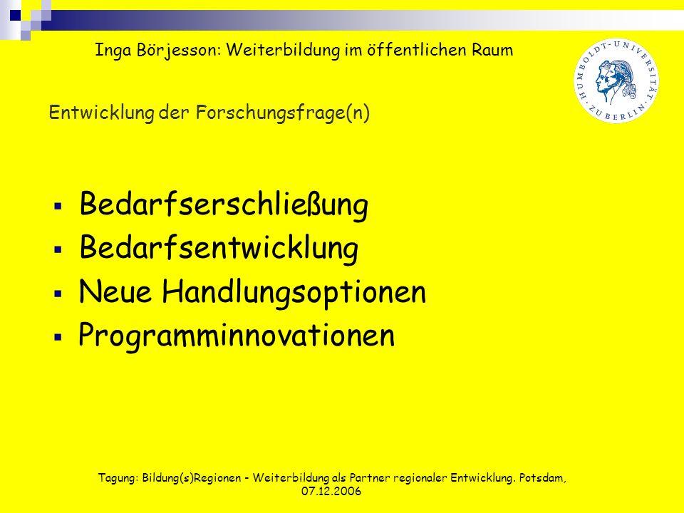 Tagung: Bildung(s)Regionen - Weiterbildung als Partner regionaler Entwicklung. Potsdam, 07.12.2006 Entwicklung der Forschungsfrage(n) Bedarfserschließ