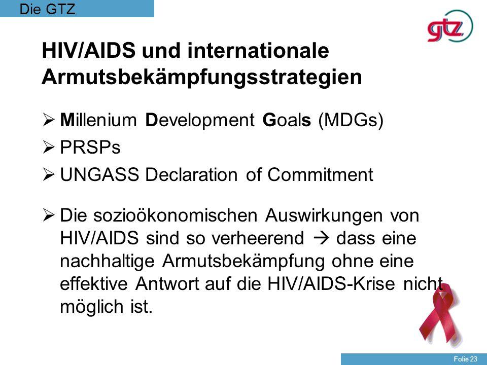 Die GTZ Folie 23 HIV/AIDS und internationale Armutsbekämpfungsstrategien Millenium Development Goals (MDGs) PRSPs UNGASS Declaration of Commitment Die