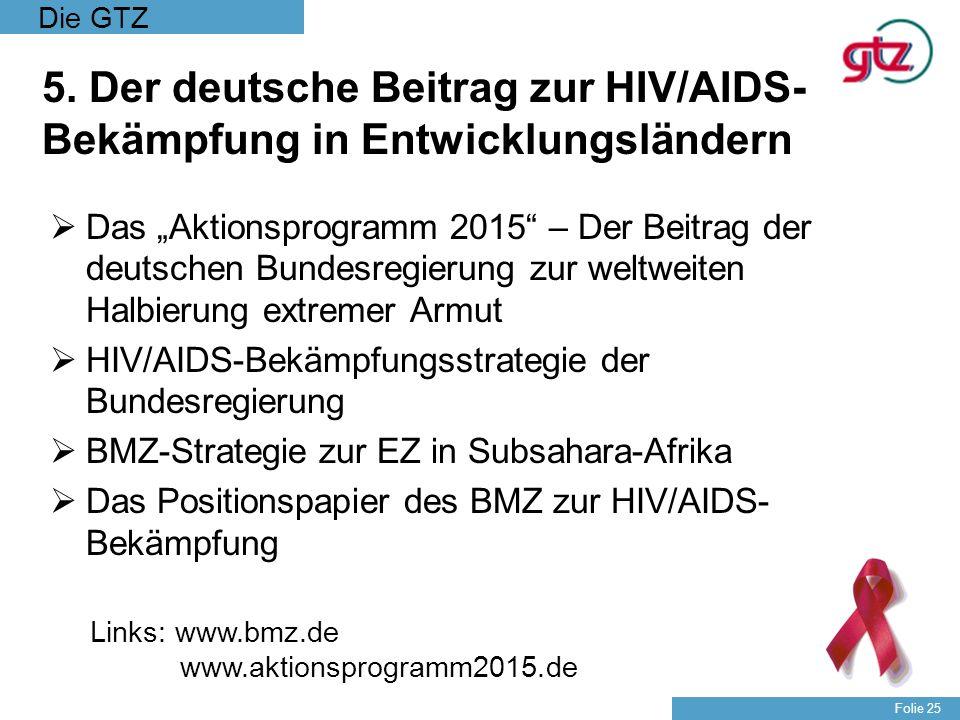Die GTZ Folie 25 5. Der deutsche Beitrag zur HIV/AIDS- Bekämpfung in Entwicklungsländern Das Aktionsprogramm 2015 – Der Beitrag der deutschen Bundesre