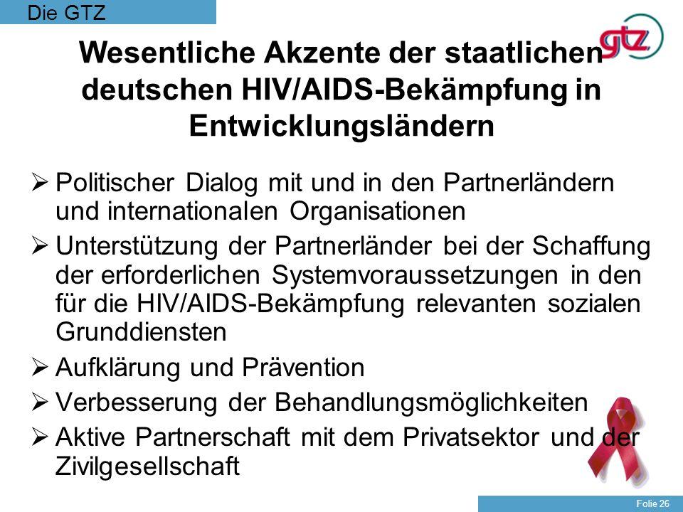 Die GTZ Folie 26 Wesentliche Akzente der staatlichen deutschen HIV/AIDS-Bekämpfung in Entwicklungsländern Politischer Dialog mit und in den Partnerlän