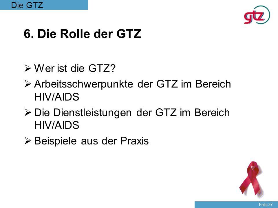 Die GTZ Folie 27 6. Die Rolle der GTZ Wer ist die GTZ? Arbeitsschwerpunkte der GTZ im Bereich HIV/AIDS Die Dienstleistungen der GTZ im Bereich HIV/AID