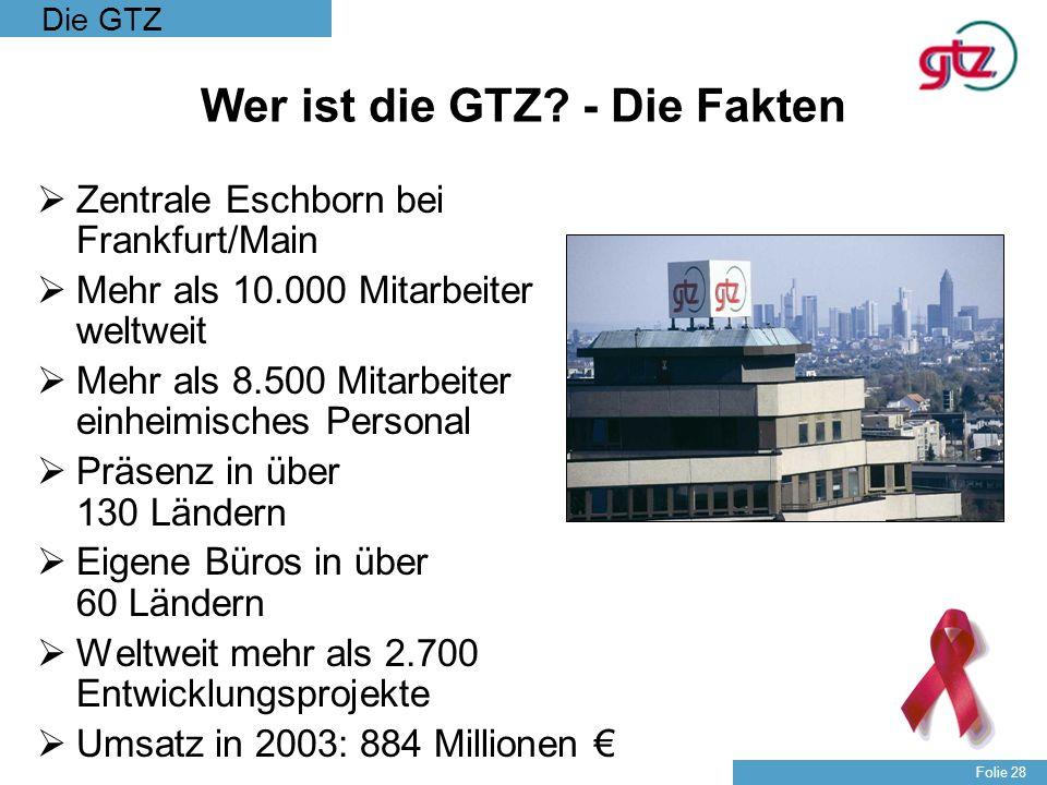 Die GTZ Folie 28 Wer ist die GTZ? - Die Fakten Zentrale Eschborn bei Frankfurt/Main Mehr als 10.000 Mitarbeiter weltweit Mehr als 8.500 Mitarbeiter ei