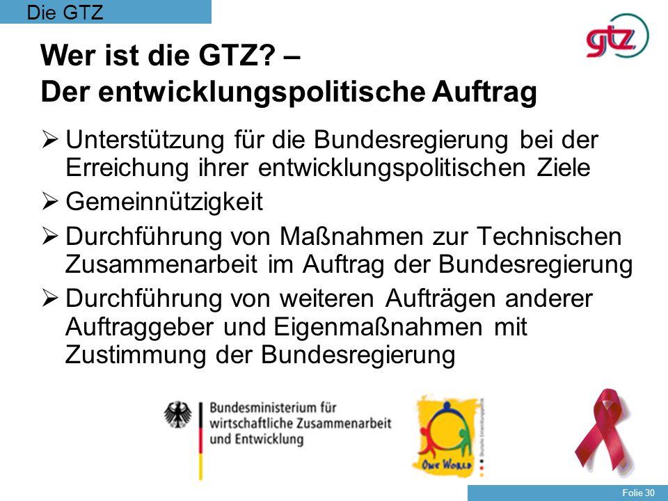 Die GTZ Folie 30 Wer ist die GTZ? – Der entwicklungspolitische Auftrag Unterstützung für die Bundesregierung bei der Erreichung ihrer entwicklungspoli