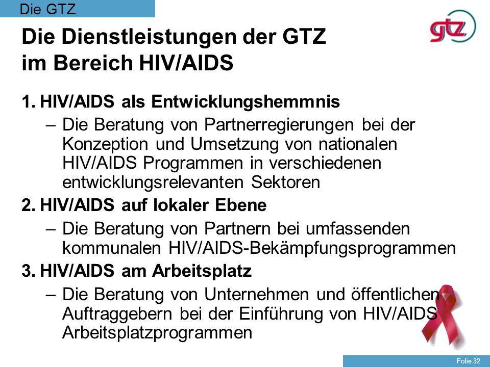 Die GTZ Folie 32 Die Dienstleistungen der GTZ im Bereich HIV/AIDS 1.HIV/AIDS als Entwicklungshemmnis –Die Beratung von Partnerregierungen bei der Konz