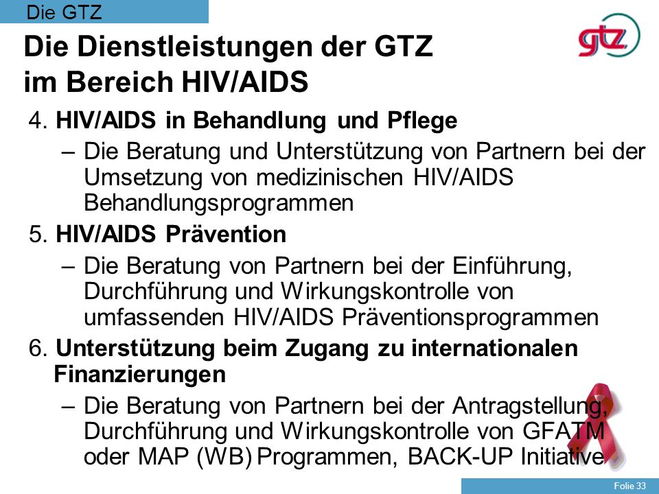 Die GTZ Folie 33 Die Dienstleistungen der GTZ im Bereich HIV/AIDS 4. HIV/AIDS in Behandlung und Pflege –Die Beratung und Unterstützung von Partnern be