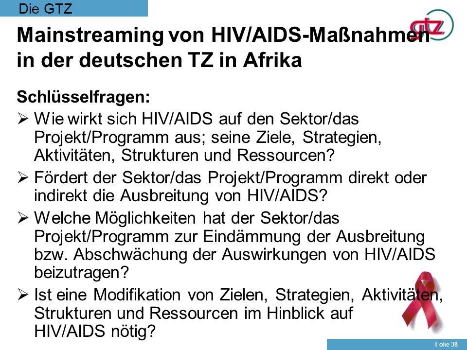 Die GTZ Folie 38 Mainstreaming von HIV/AIDS-Maßnahmen in der deutschen TZ in Afrika Schlüsselfragen: Wie wirkt sich HIV/AIDS auf den Sektor/das Projek