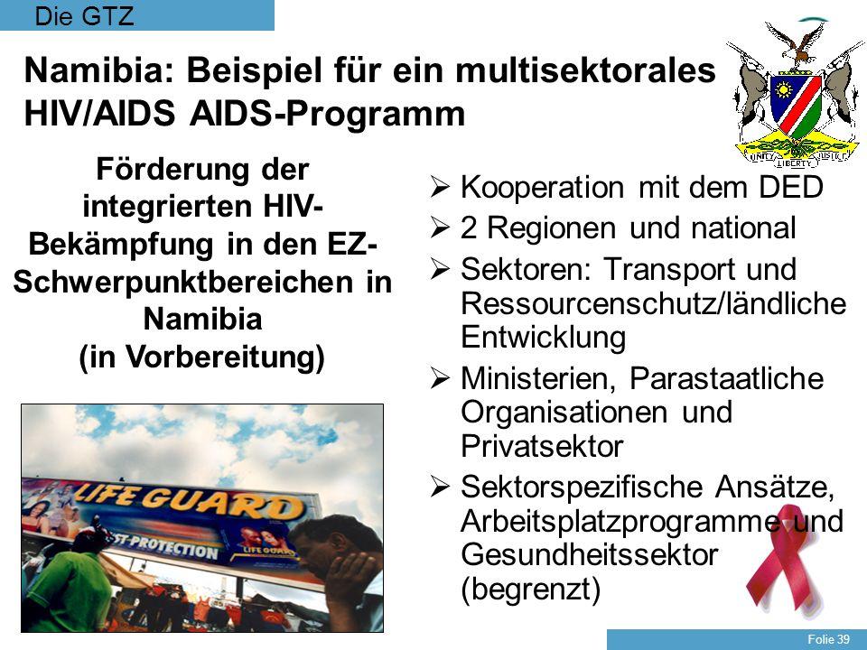 Die GTZ Folie 39 Namibia: Beispiel für ein multisektorales HIV/AIDS AIDS-Programm Kooperation mit dem DED 2 Regionen und national Sektoren: Transport