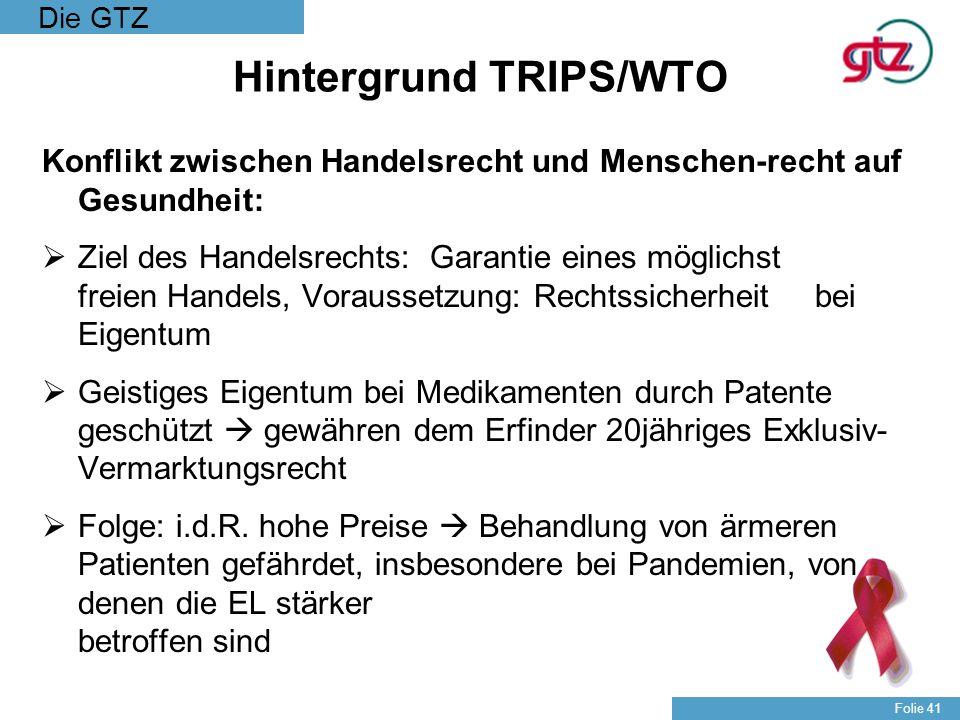 Die GTZ Folie 41 Hintergrund TRIPS/WTO Konflikt zwischen Handelsrecht und Menschen-recht auf Gesundheit: Ziel des Handelsrechts: Garantie eines möglic