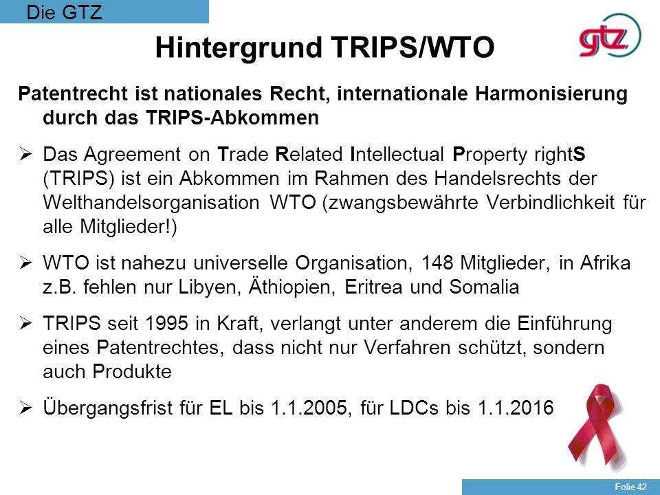 Die GTZ Folie 42 Hintergrund TRIPS/WTO Patentrecht ist nationales Recht, internationale Harmonisierung durch das TRIPS-Abkommen Das Agreement on Trade
