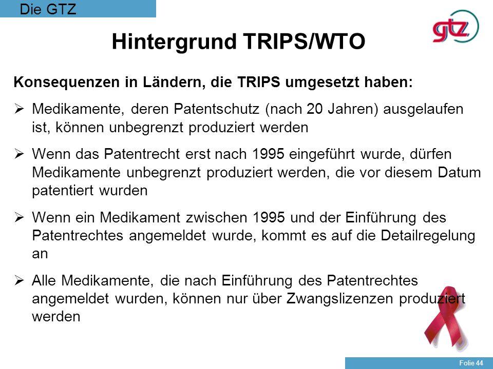 Die GTZ Folie 44 Hintergrund TRIPS/WTO Konsequenzen in Ländern, die TRIPS umgesetzt haben: Medikamente, deren Patentschutz (nach 20 Jahren) ausgelaufe