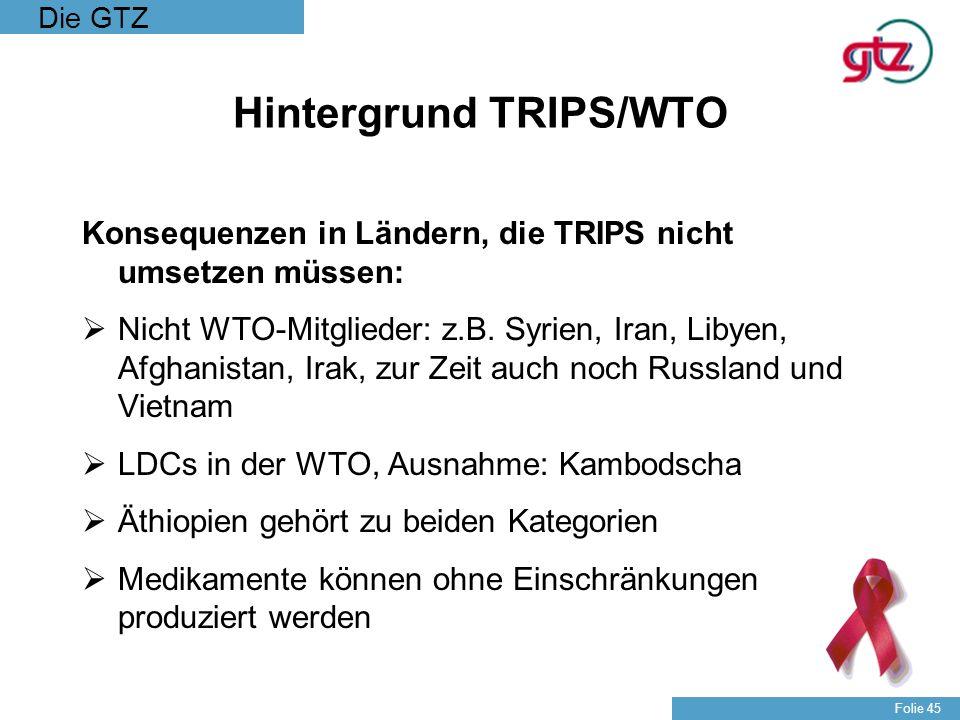 Die GTZ Folie 45 Hintergrund TRIPS/WTO Konsequenzen in Ländern, die TRIPS nicht umsetzen müssen: Nicht WTO-Mitglieder: z.B. Syrien, Iran, Libyen, Afgh